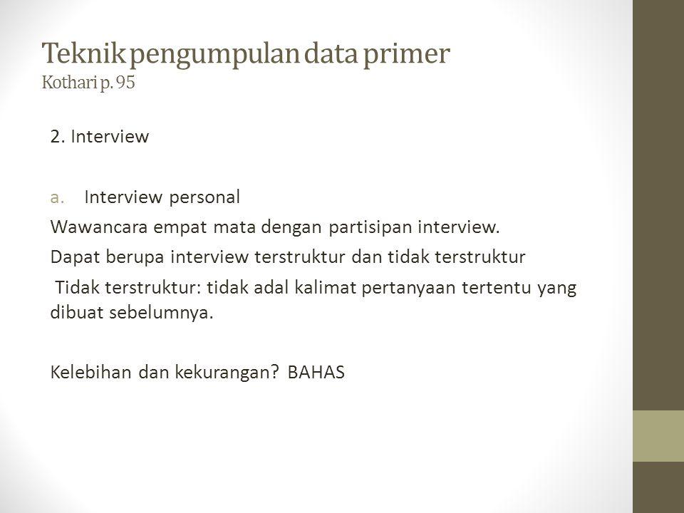 Teknik pengumpulan data primer Kothari p. 95 2. Interview a.Interview personal Wawancara empat mata dengan partisipan interview. Dapat berupa intervie