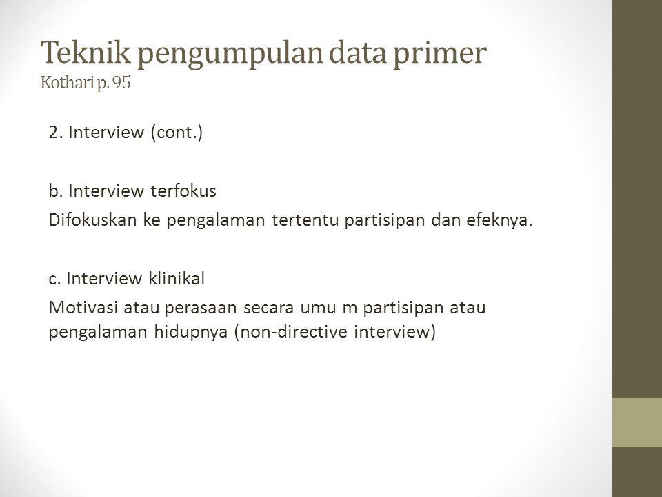 Teknik pengumpulan data primer Kothari p. 95 2. Interview (cont.) b. Interview terfokus Difokuskan ke pengalaman tertentu partisipan dan efeknya. c. I