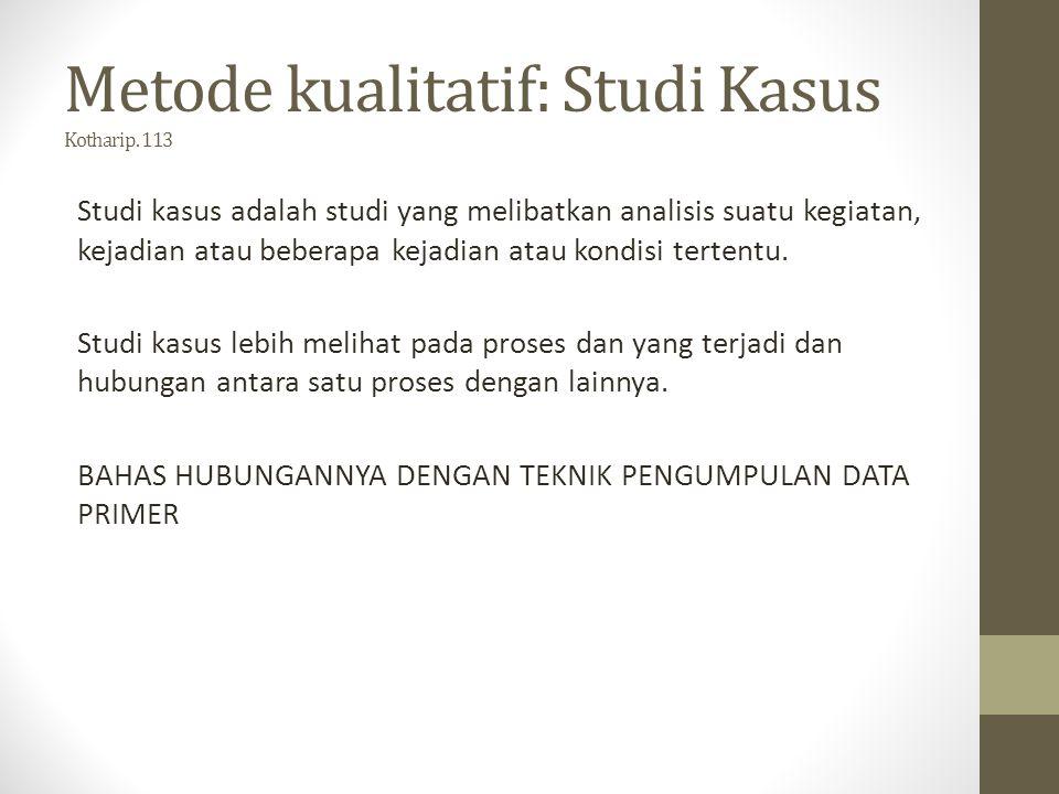 Metode kualitatif: Studi Kasus Kothari p. 113 Studi kasus adalah studi yang melibatkan analisis suatu kegiatan, kejadian atau beberapa kejadian atau k
