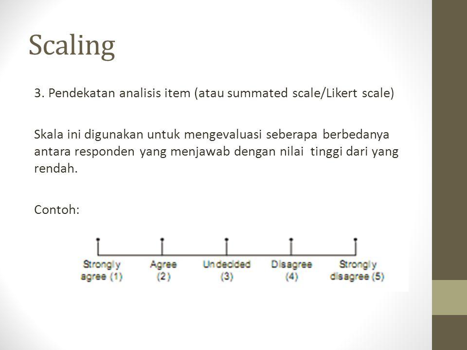 Scaling 3. Pendekatan analisis item (atau summated scale/Likert scale) Skala ini digunakan untuk mengevaluasi seberapa berbedanya antara responden yan