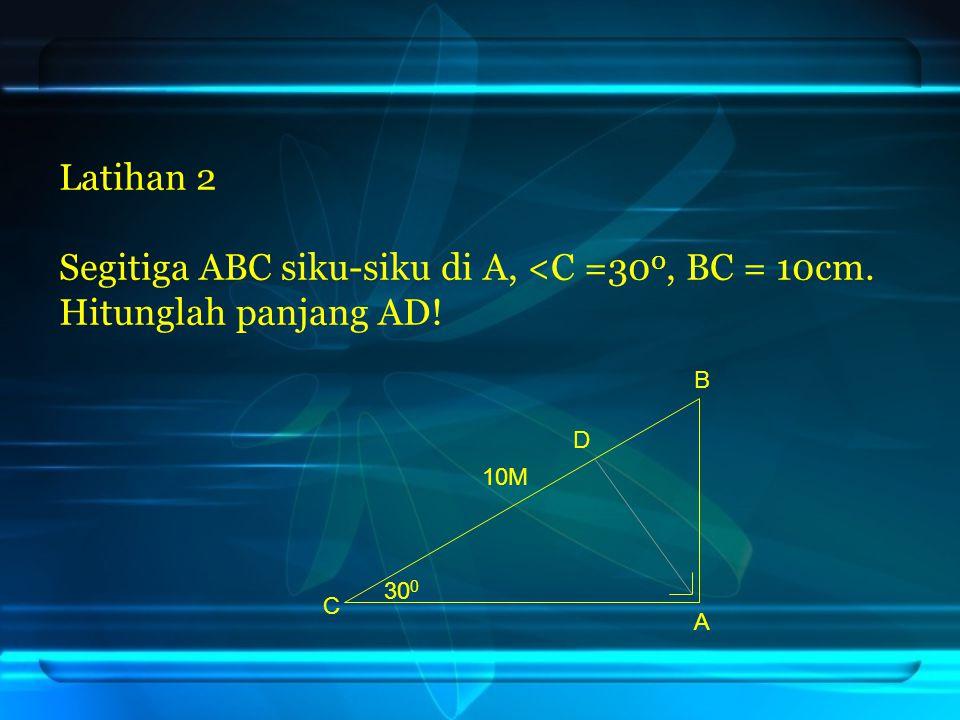 Latihan 2 Segitiga ABC siku-siku di A, <C =30 0, BC = 10cm. Hitunglah panjang AD! D 30 0 10M B A C