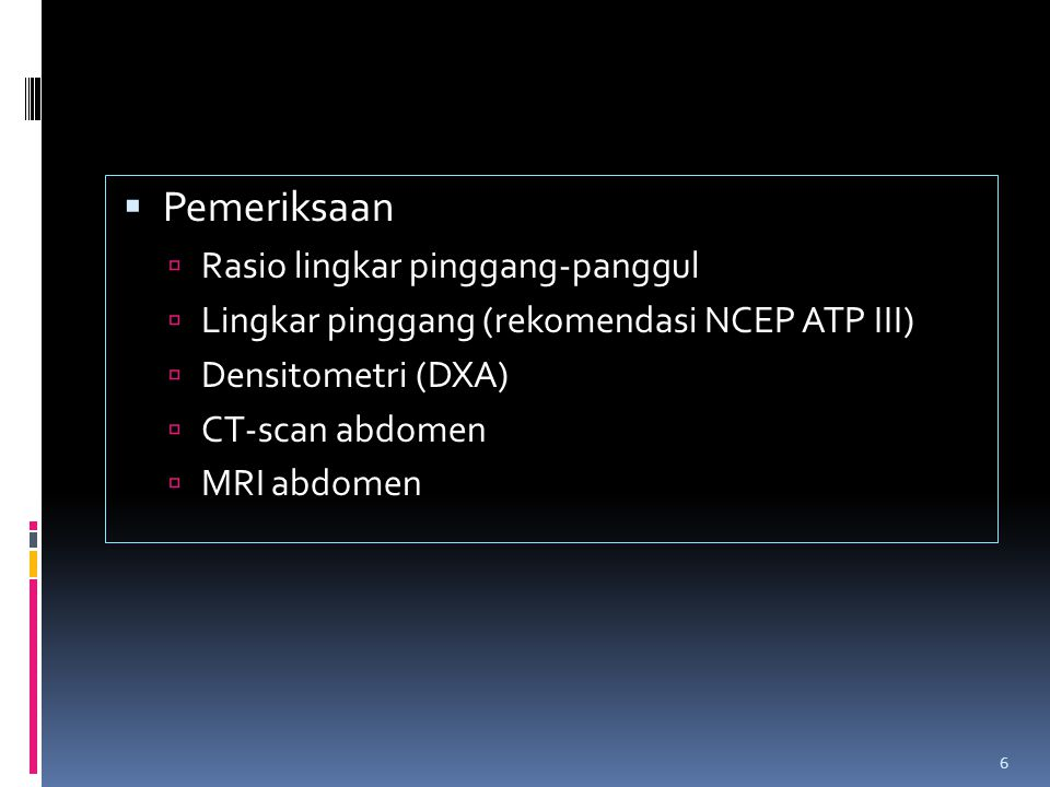  Pemeriksaan  Rasio lingkar pinggang-panggul  Lingkar pinggang (rekomendasi NCEP ATP III)  Densitometri (DXA)  CT-scan abdomen  MRI abdomen 6