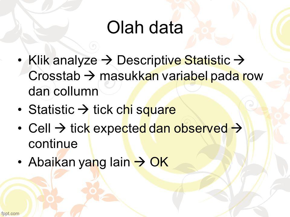 Olah data Klik analyze  Descriptive Statistic  Crosstab  masukkan variabel pada row dan collumn Statistic  tick chi square Cell  tick expected da