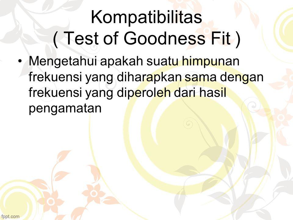 Kompatibilitas ( Test of Goodness Fit ) Mengetahui apakah suatu himpunan frekuensi yang diharapkan sama dengan frekuensi yang diperoleh dari hasil pen