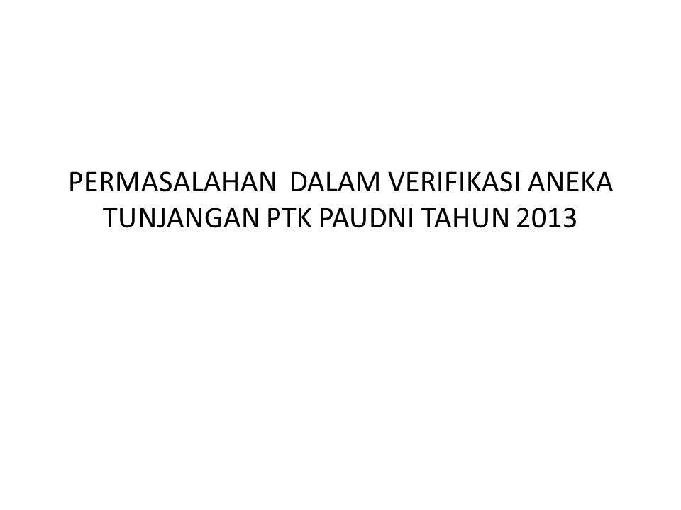 PERMASALAHAN DALAM VERIFIKASI ANEKA TUNJANGAN PTK PAUDNI TAHUN 2013