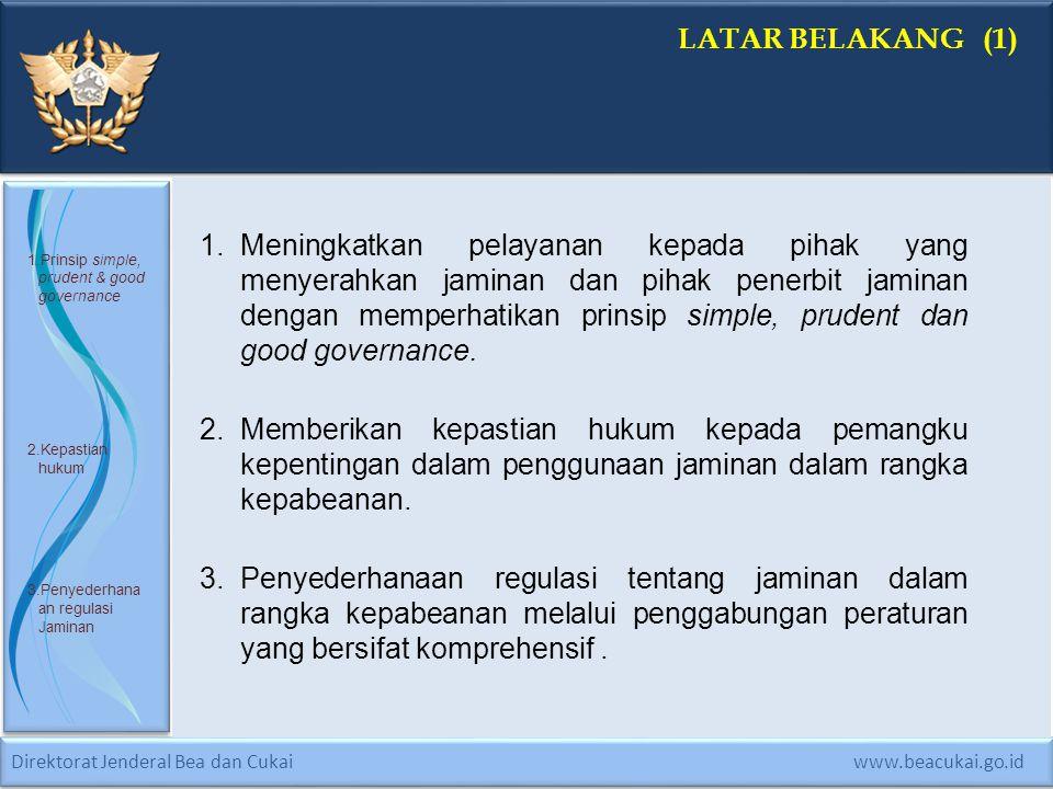 Direktorat Jenderal Bea dan Cukai www.beacukai.go.id LATAR BELAKANG (2) 4.Akomodir perubahan dan hasil evaluasi pelaksanaan 5.Harmonisasi peraturan terkait 6.Juklak ketentuan jaminan 4.Berdasarkan kebutuhan untuk mengakomodir perubahan dan hasil evaluasi pelaksanaan ketentuan jaminan, diperlukan penegasan dan pengaturan kembali ketentuan jaminan dalam rangka kegiatan kepabeanan.