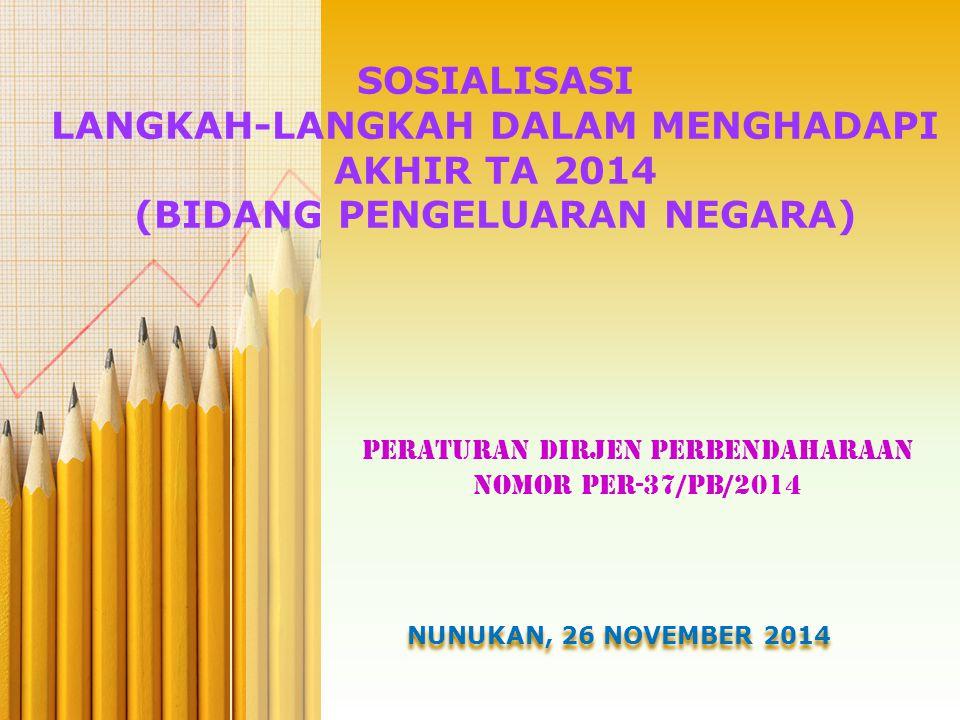 SOSIALISASI LANGKAH-LANGKAH DALAM MENGHADAPI AKHIR TA 2014 (BIDANG PENGELUARAN NEGARA) PERATURAN DIRJEN PERBENDAHARAAN NOMOR PER-37/PB/2014 NUNUKAN, 26 NOVEMBER 2014