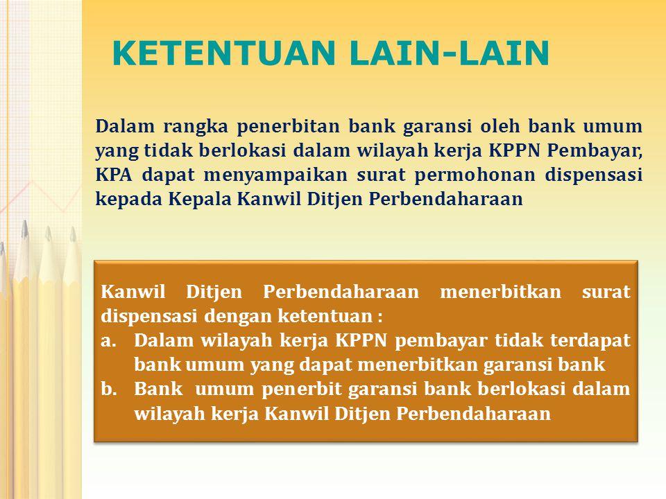 KETENTUAN LAIN-LAIN Dalam rangka penerbitan bank garansi oleh bank umum yang tidak berlokasi dalam wilayah kerja KPPN Pembayar, KPA dapat menyampaikan surat permohonan dispensasi kepada Kepala Kanwil Ditjen Perbendaharaan Kanwil Ditjen Perbendaharaan menerbitkan surat dispensasi dengan ketentuan : a.Dalam wilayah kerja KPPN pembayar tidak terdapat bank umum yang dapat menerbitkan garansi bank b.Bank umum penerbit garansi bank berlokasi dalam wilayah kerja Kanwil Ditjen Perbendaharaan Kanwil Ditjen Perbendaharaan menerbitkan surat dispensasi dengan ketentuan : a.Dalam wilayah kerja KPPN pembayar tidak terdapat bank umum yang dapat menerbitkan garansi bank b.Bank umum penerbit garansi bank berlokasi dalam wilayah kerja Kanwil Ditjen Perbendaharaan