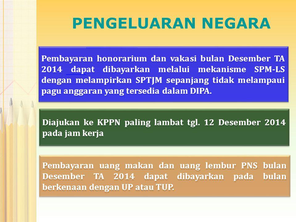 PENGELUARAN NEGARA Pembayaran honorarium dan vakasi bulan Desember TA 2014 dapat dibayarkan melalui mekanisme SPM-LS dengan melampirkan SPTJM sepanjan