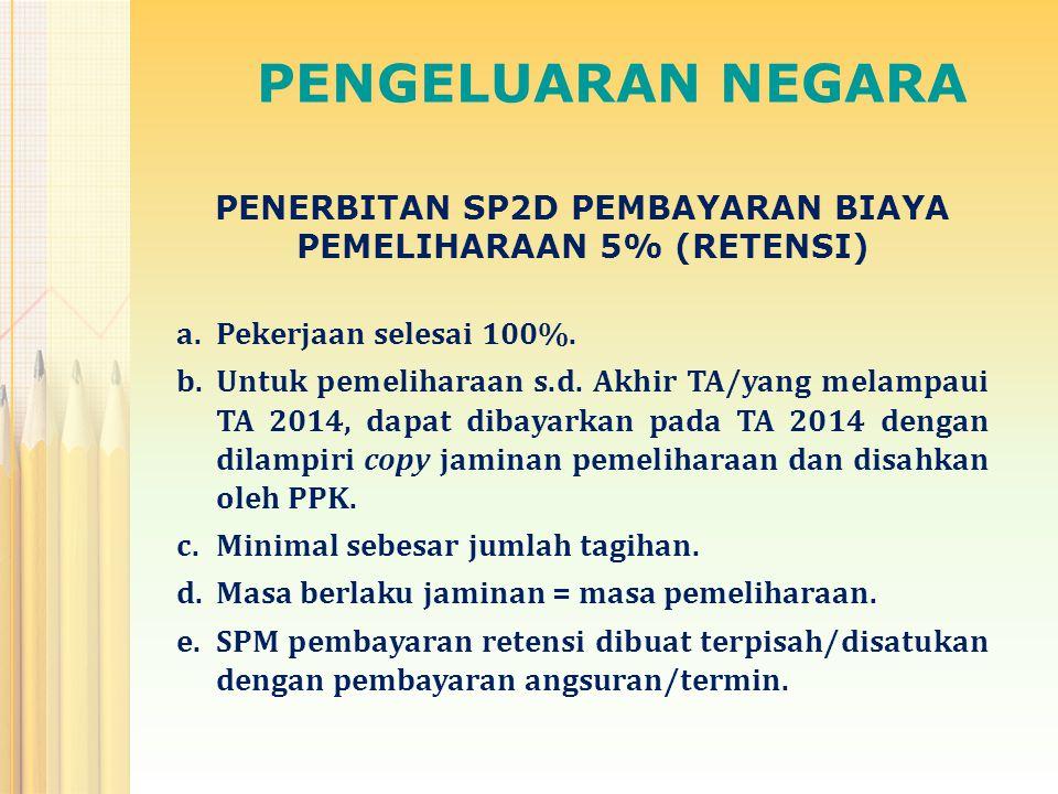 PENGELUARAN NEGARA PENERBITAN SP2D PEMBAYARAN BIAYA PEMELIHARAAN 5% (RETENSI) a.Pekerjaan selesai 100%. b.Untuk pemeliharaan s.d. Akhir TA/yang melamp