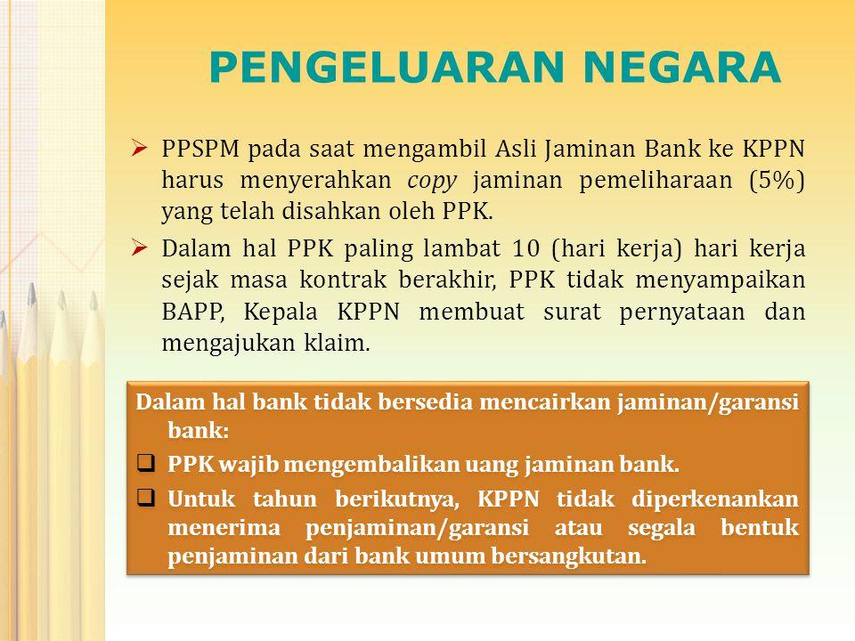 PENGELUARAN NEGARA  PPSPM pada saat mengambil Asli Jaminan Bank ke KPPN harus menyerahkan copy jaminan pemeliharaan (5%) yang telah disahkan oleh PPK