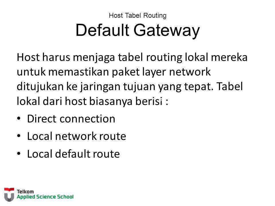 Host Tabel Routing Default Gateway Host harus menjaga tabel routing lokal mereka untuk memastikan paket layer network ditujukan ke jaringan tujuan yan