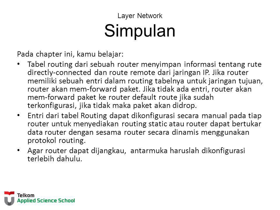 Layer Network Simpulan Pada chapter ini, kamu belajar: Tabel routing dari sebuah router menyimpan informasi tentang rute directly-connected dan route