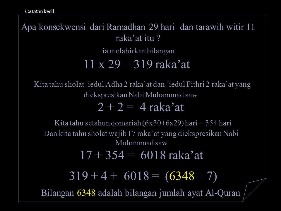 Catatan kecil Apa konsekwensi dari Ramadhan 29 hari dan tarawih witir 11 raka'at itu ? ia melahirkan bilangan 11 x 29 = 319 raka'at Kita tahu sholat '