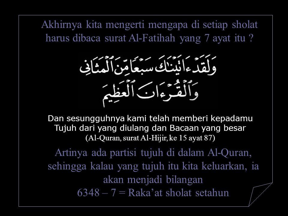 Akhirnya kita mengerti mengapa di setiap sholat harus dibaca surat Al-Fatihah yang 7 ayat itu ? Dan sesungguhnya kami telah memberi kepadamu Tujuh dar
