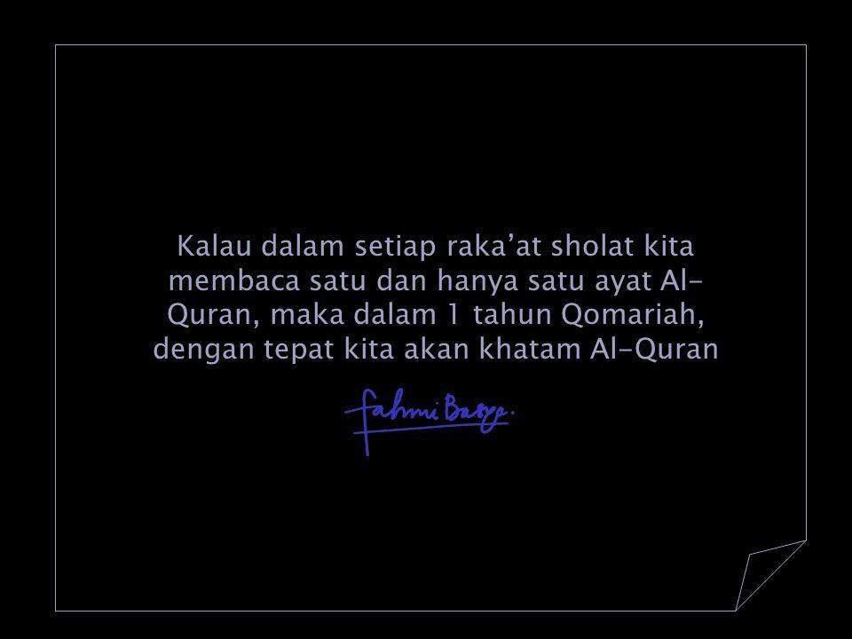 Kalau dalam setiap raka'at sholat kita membaca satu dan hanya satu ayat Al- Quran, maka dalam 1 tahun Qomariah, dengan tepat kita akan khatam Al-Quran
