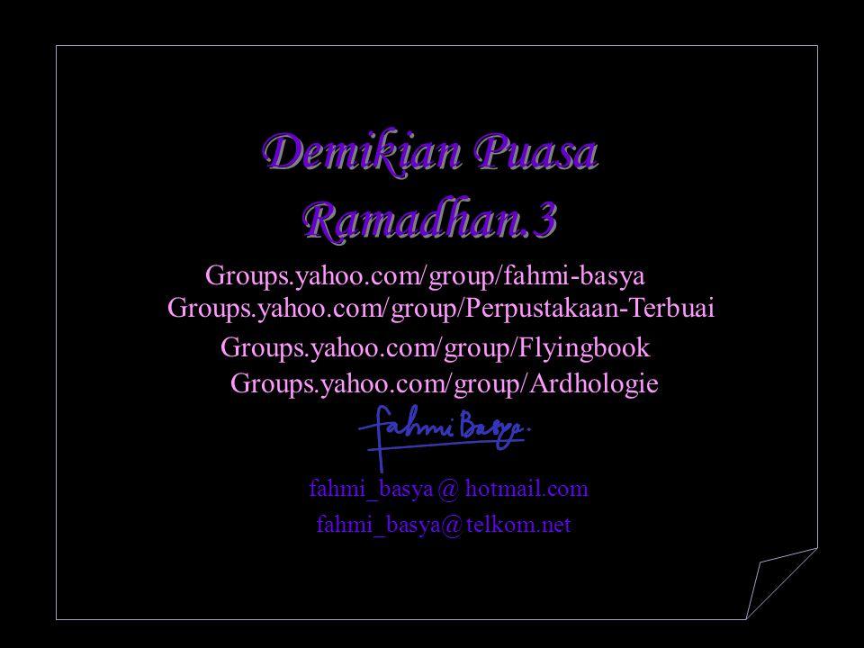 Demikian Puasa Ramadhan.3 fahmi_basya @ hotmail.com Groups.yahoo.com/group/fahmi-basya Groups.yahoo.com/group/Perpustakaan-Terbuai Groups.yahoo.com/gr