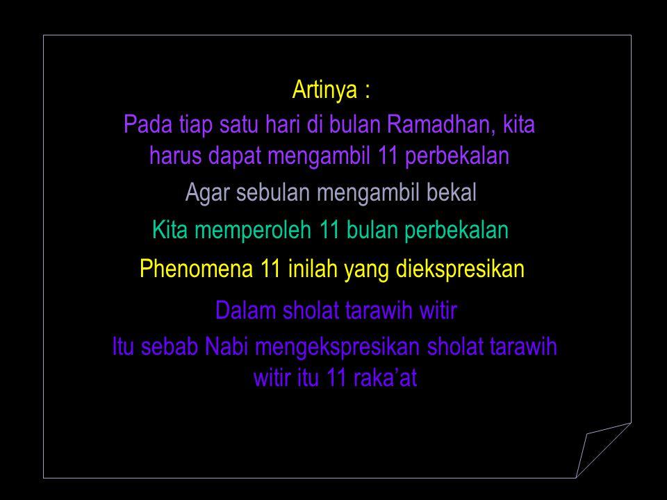 Artinya : Pada tiap satu hari di bulan Ramadhan, kita harus dapat mengambil 11 perbekalan Agar sebulan mengambil bekal Kita memperoleh 11 bulan perbek