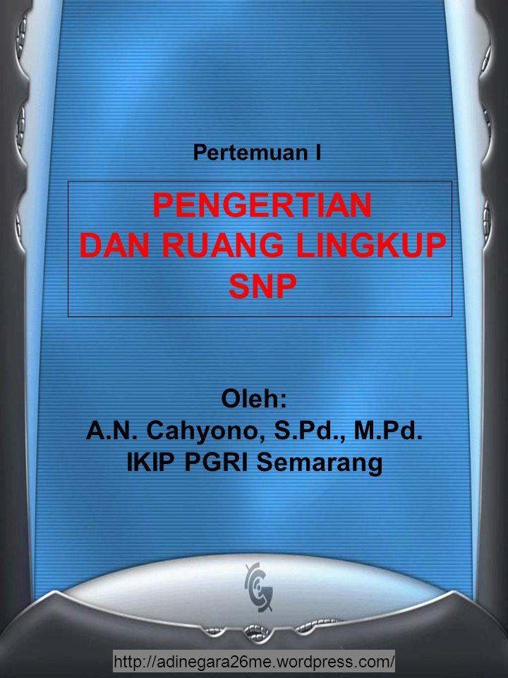 http://adinegara26me.wordpress.com/ PENGERTIAN DAN RUANG LINGKUP SNP Oleh: A.N. Cahyono, S.Pd., M.Pd. IKIP PGRI Semarang Pertemuan I