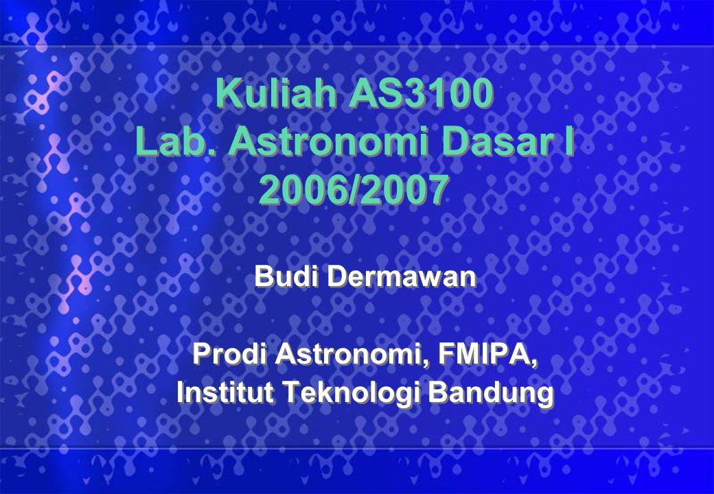 Kuliah AS3100 Lab. Astronomi Dasar I 2006/2007 Budi Dermawan Prodi Astronomi, FMIPA, Institut Teknologi Bandung Budi Dermawan Prodi Astronomi, FMIPA,