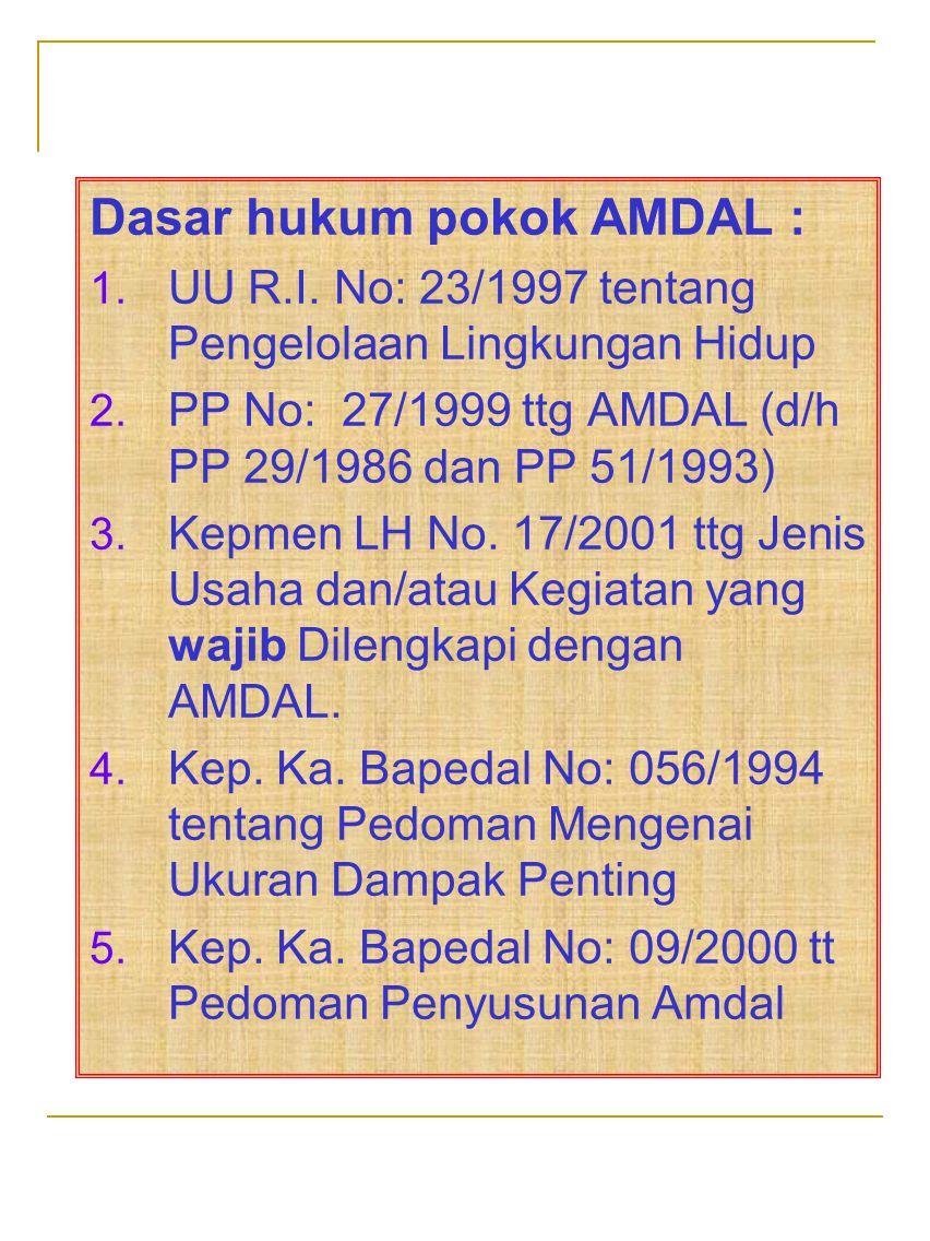 Dasar hukum pokok AMDAL : 1. UU R.I. No: 23/1997 tentang Pengelolaan Lingkungan Hidup 2. PP No: 27/1999 ttg AMDAL (d/h PP 29/1986 dan PP 51/1993) 3. K