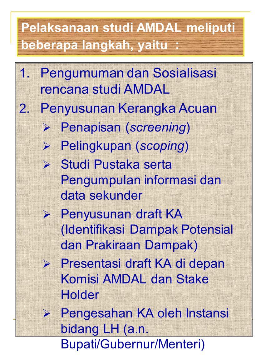 1. Pengumuman dan Sosialisasi rencana studi AMDAL 2. Penyusunan Kerangka Acuan  Penapisan (screening)  Pelingkupan (scoping)  Studi Pustaka serta P