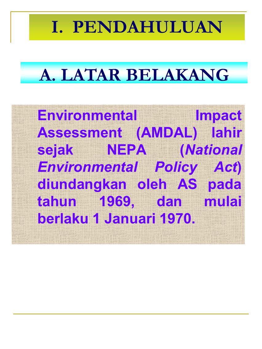 I. PENDAHULUAN Environmental Impact Assessment (AMDAL) lahir sejak NEPA (National Environmental Policy Act) diundangkan oleh AS pada tahun 1969, dan m