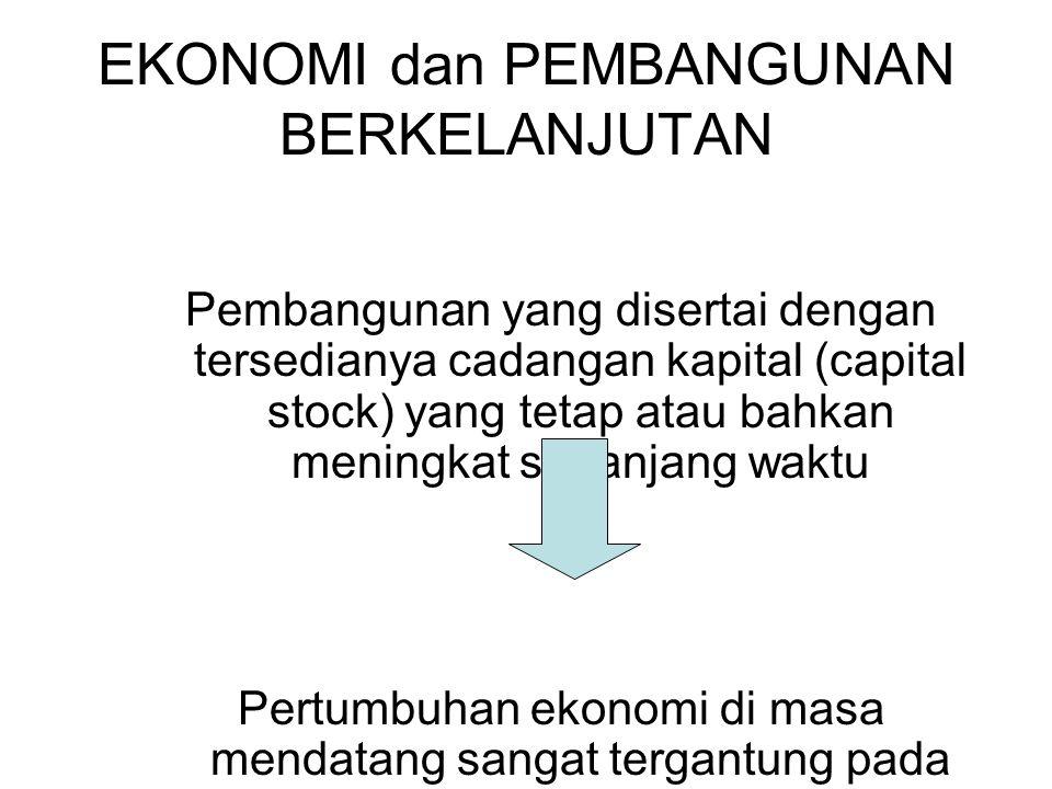 EKONOMI dan PEMBANGUNAN BERKELANJUTAN Pembangunan yang disertai dengan tersedianya cadangan kapital (capital stock) yang tetap atau bahkan meningkat s