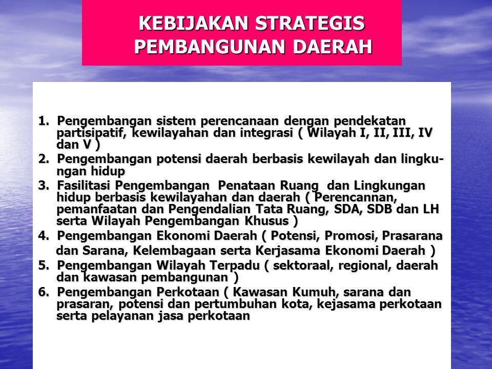 KEBIJAKAN STRATEGIS PEMBANGUNAN DAERAH KEBIJAKAN STRATEGIS PEMBANGUNAN DAERAH 1. Pengembangan sistem perencanaan dengan pendekatan partisipatif, kewil