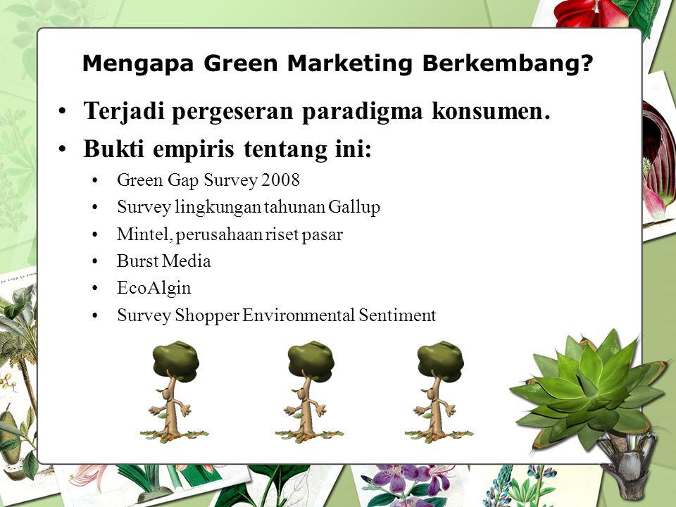 Mengapa Green Marketing Berkembang? Terjadi pergeseran paradigma konsumen. Bukti empiris tentang ini: Green Gap Survey 2008 Survey lingkungan tahunan