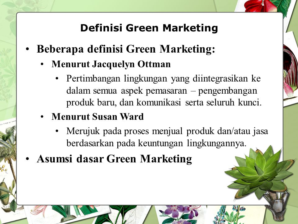 Definisi Green Marketing Beberapa definisi Green Marketing: Menurut Jacquelyn Ottman Pertimbangan lingkungan yang diintegrasikan ke dalam semua aspek