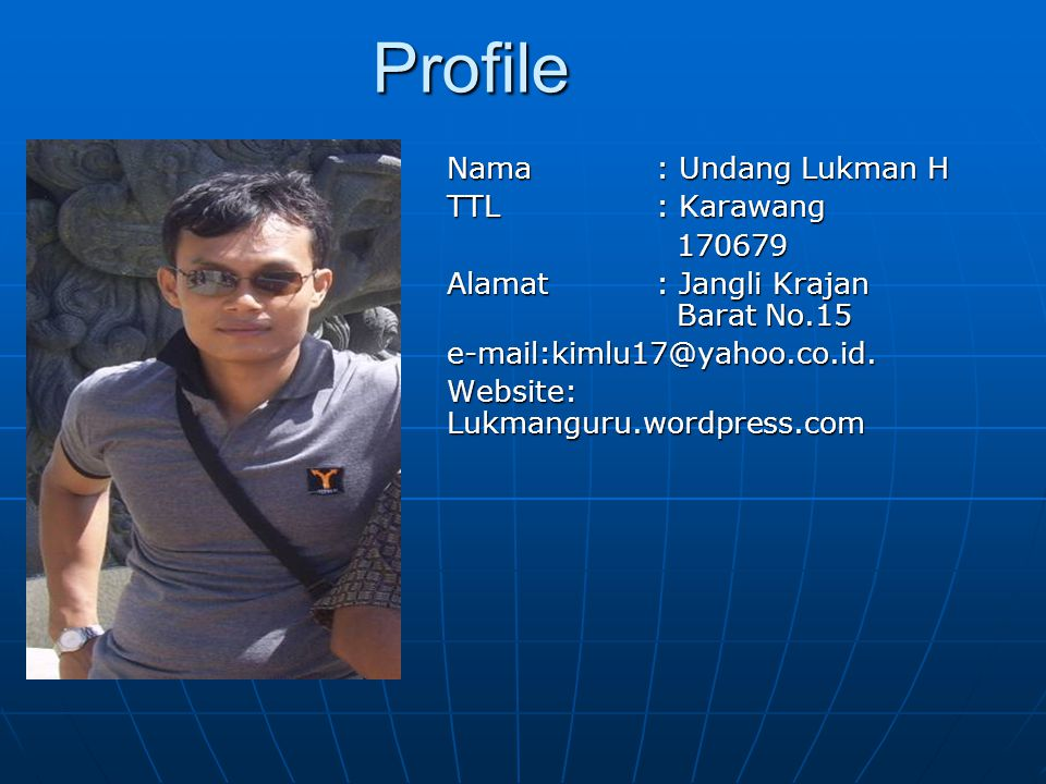 Profile Nama: Undang Lukman H TTL: Karawang 170679 170679 Alamat: Jangli Krajan Barat No.15 e-mail:kimlu17@yahoo.co.id. Website: Lukmanguru.wordpress.