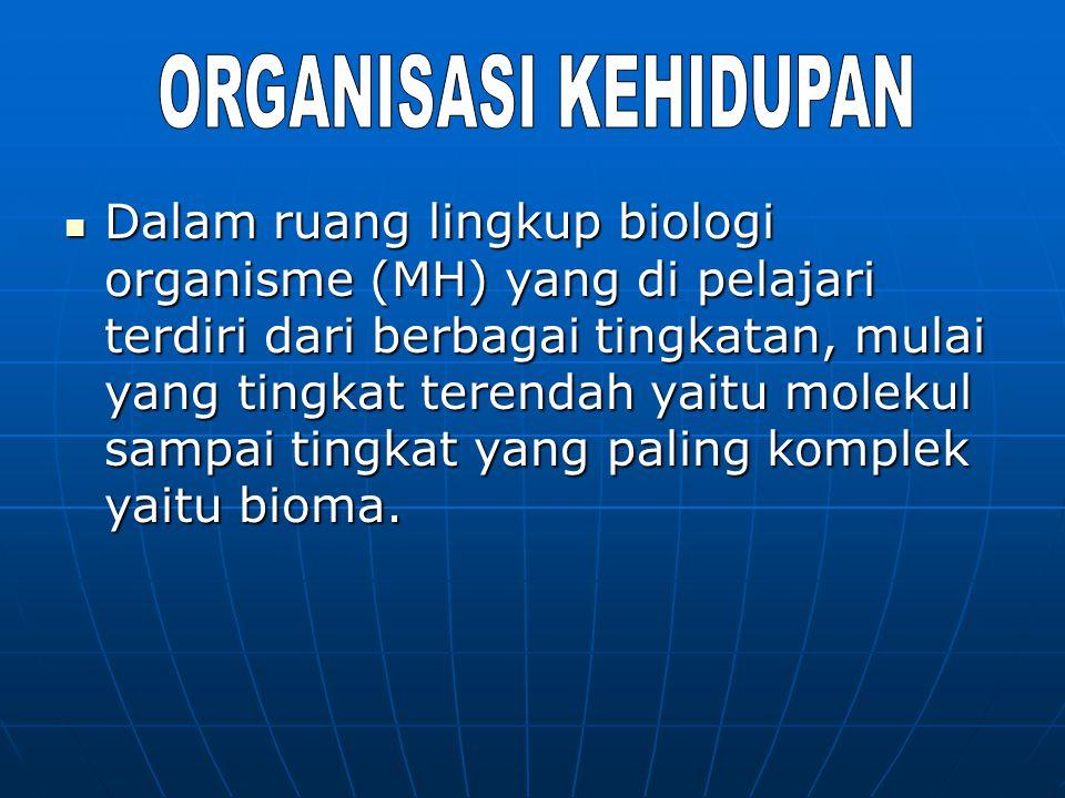 Dalam ruang lingkup biologi organisme (MH) yang di pelajari terdiri dari berbagai tingkatan, mulai yang tingkat terendah yaitu molekul sampai tingkat