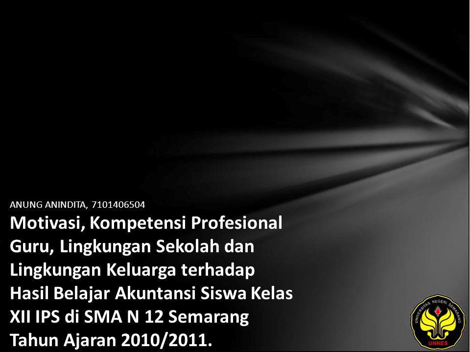 ANUNG ANINDITA, 7101406504 Motivasi, Kompetensi Profesional Guru, Lingkungan Sekolah dan Lingkungan Keluarga terhadap Hasil Belajar Akuntansi Siswa Kelas XII IPS di SMA N 12 Semarang Tahun Ajaran 2010/2011.