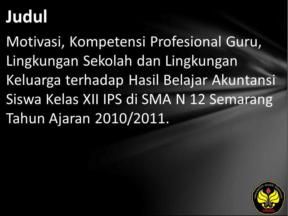 Judul Motivasi, Kompetensi Profesional Guru, Lingkungan Sekolah dan Lingkungan Keluarga terhadap Hasil Belajar Akuntansi Siswa Kelas XII IPS di SMA N 12 Semarang Tahun Ajaran 2010/2011.