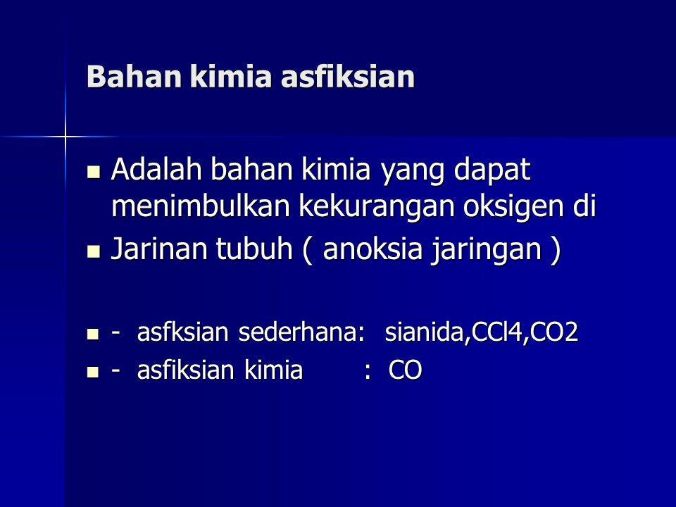 Bahan kimia asfiksian Adalah bahan kimia yang dapat menimbulkan kekurangan oksigen di Adalah bahan kimia yang dapat menimbulkan kekurangan oksigen di Jarinan tubuh ( anoksia jaringan ) Jarinan tubuh ( anoksia jaringan ) - asfksian sederhana: sianida,CCl4,CO2 - asfksian sederhana: sianida,CCl4,CO2 - asfiksian kimia : CO - asfiksian kimia : CO