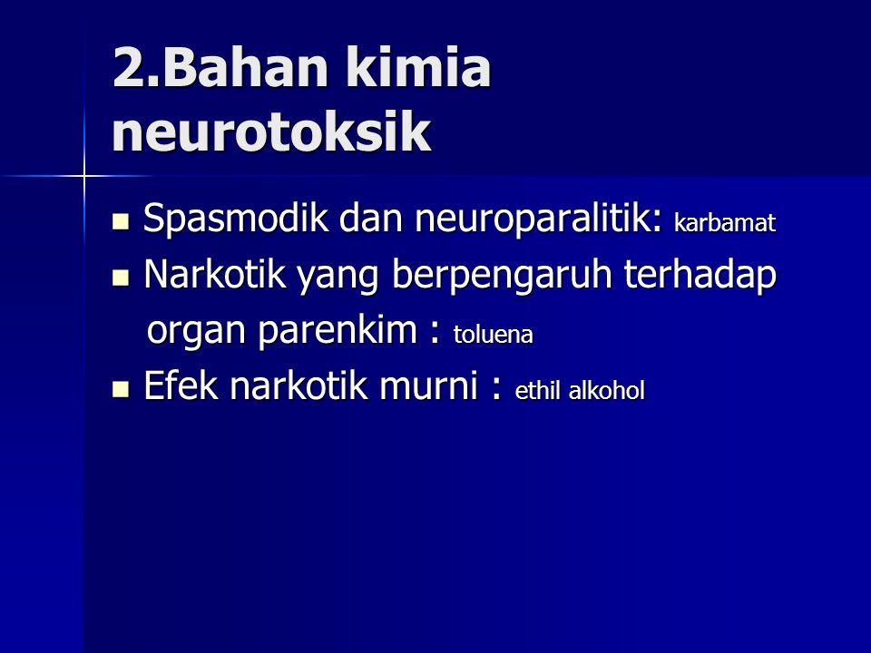 2.Bahan kimia neurotoksik Spasmodik dan neuroparalitik: karbamat Spasmodik dan neuroparalitik: karbamat Narkotik yang berpengaruh terhadap Narkotik yang berpengaruh terhadap organ parenkim : toluena organ parenkim : toluena Efek narkotik murni : ethil alkohol Efek narkotik murni : ethil alkohol