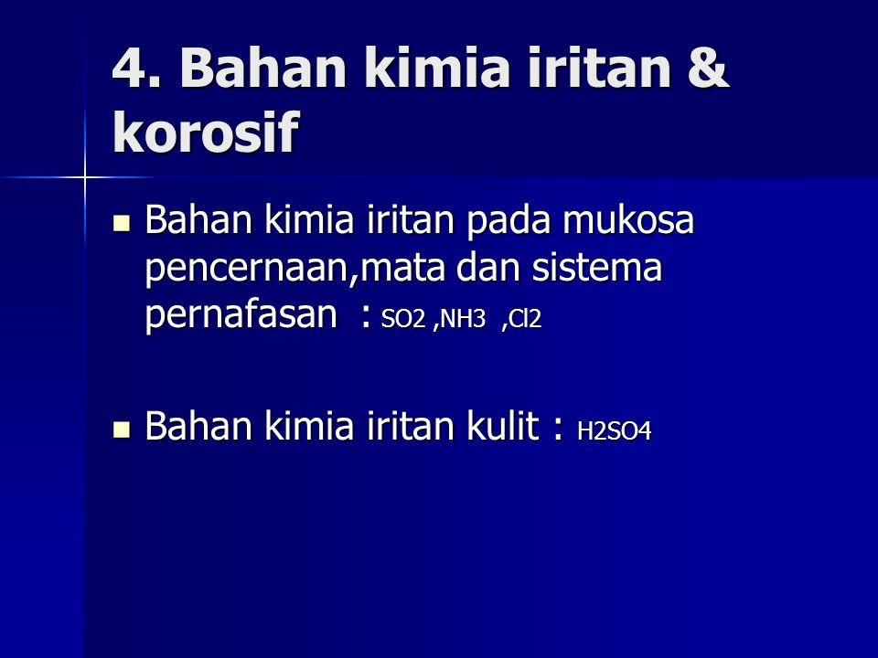 4. Bahan kimia iritan & korosif Bahan kimia iritan pada mukosa pencernaan,mata dan sistema pernafasan : SO2,NH3,Cl2 Bahan kimia iritan pada mukosa pen