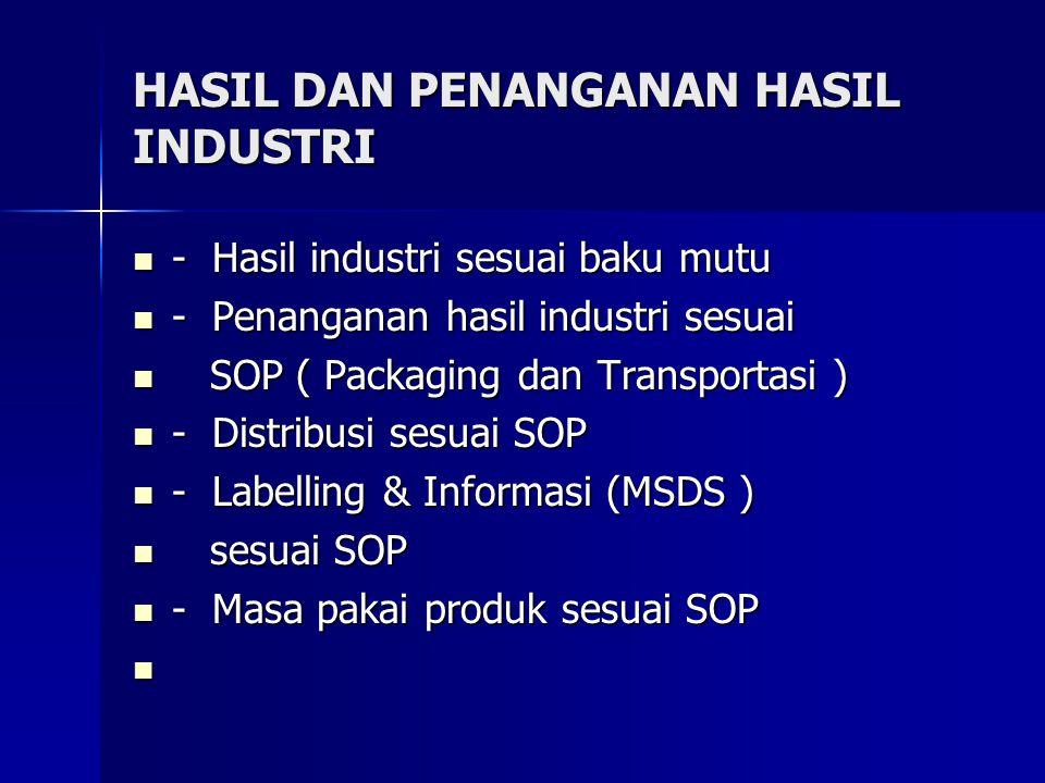 HASIL DAN PENANGANAN HASIL INDUSTRI - Hasil industri sesuai baku mutu - Hasil industri sesuai baku mutu - Penanganan hasil industri sesuai - Penanganan hasil industri sesuai SOP ( Packaging dan Transportasi ) SOP ( Packaging dan Transportasi ) - Distribusi sesuai SOP - Distribusi sesuai SOP - Labelling & Informasi (MSDS ) - Labelling & Informasi (MSDS ) sesuai SOP sesuai SOP - Masa pakai produk sesuai SOP - Masa pakai produk sesuai SOP