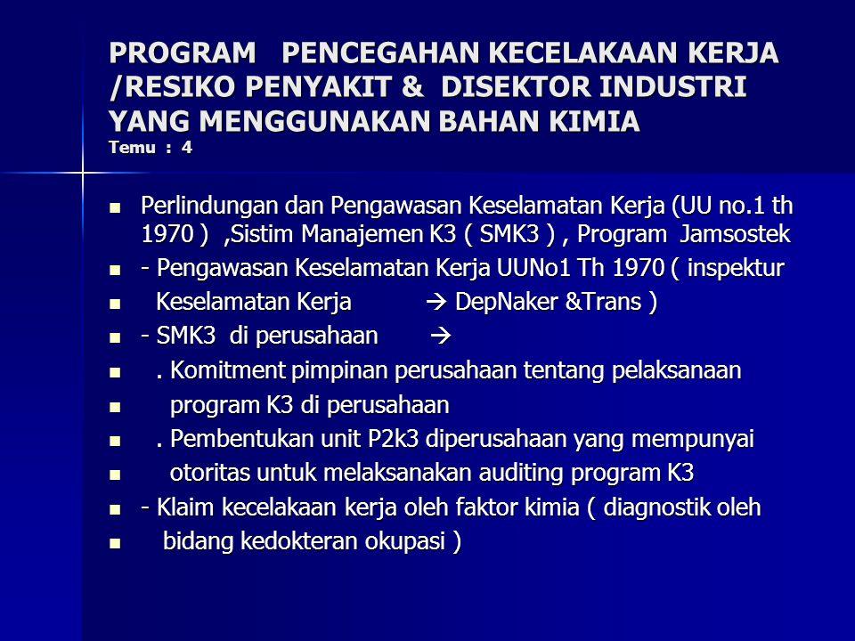PROGRAM PENCEGAHAN KECELAKAAN KERJA /RESIKO PENYAKIT & DISEKTOR INDUSTRI YANG MENGGUNAKAN BAHAN KIMIA Temu : 4 Perlindungan dan Pengawasan Keselamatan Kerja (UU no.1 th 1970 ),Sistim Manajemen K3 ( SMK3 ), Program Jamsostek Perlindungan dan Pengawasan Keselamatan Kerja (UU no.1 th 1970 ),Sistim Manajemen K3 ( SMK3 ), Program Jamsostek - Pengawasan Keselamatan Kerja UUNo1 Th 1970 ( inspektur - Pengawasan Keselamatan Kerja UUNo1 Th 1970 ( inspektur Keselamatan Kerja  DepNaker &Trans ) Keselamatan Kerja  DepNaker &Trans ) - SMK3 di perusahaan  - SMK3 di perusahaan .
