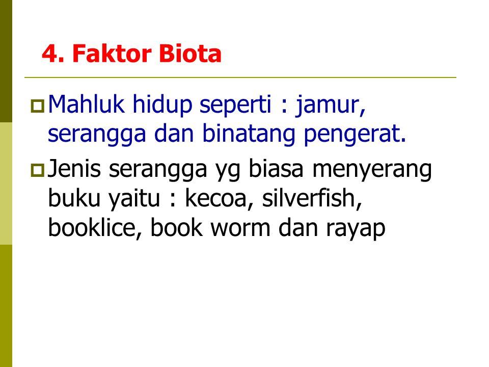 4. Faktor Biota  Mahluk hidup seperti : jamur, serangga dan binatang pengerat.  Jenis serangga yg biasa menyerang buku yaitu : kecoa, silverfish, bo