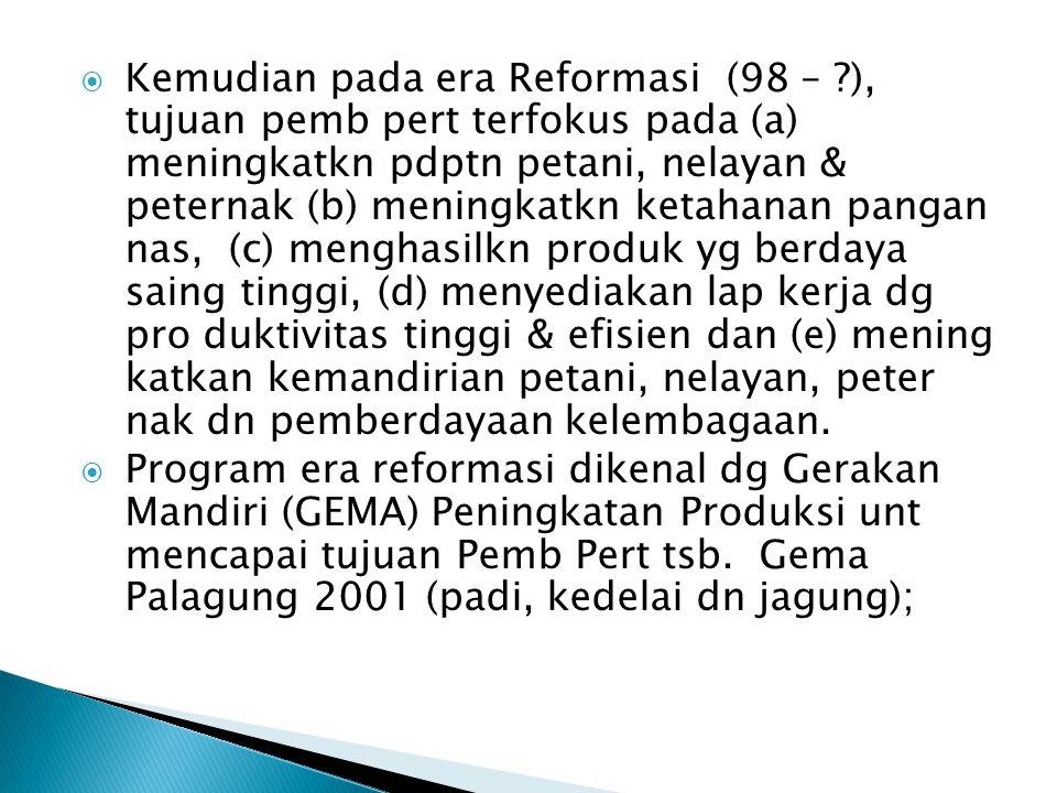  Kemudian pada era Reformasi (98 – ?), tujuan pemb pert terfokus pada (a) meningkatkn pdptn petani, nelayan & peternak (b) meningkatkn ketahanan pangan nas, (c) menghasilkn produk yg berdaya saing tinggi, (d) menyediakan lap kerja dg pro duktivitas tinggi & efisien dan (e) mening katkan kemandirian petani, nelayan, peter nak dn pemberdayaan kelembagaan.