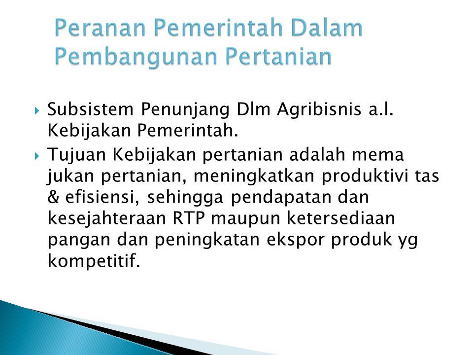  Subsistem Penunjang Dlm Agribisnis a.l. Kebijakan Pemerintah.  Tujuan Kebijakan pertanian adalah mema jukan pertanian, meningkatkan produktivi tas