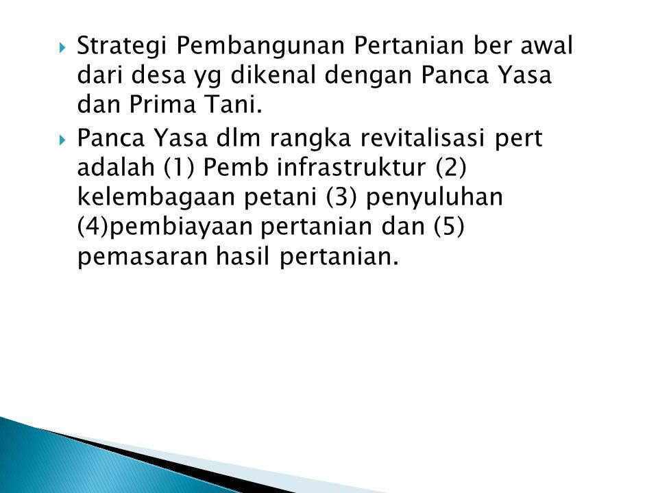 Strategi Pembangunan Pertanian ber awal dari desa yg dikenal dengan Panca Yasa dan Prima Tani.  Panca Yasa dlm rangka revitalisasi pert adalah (1)