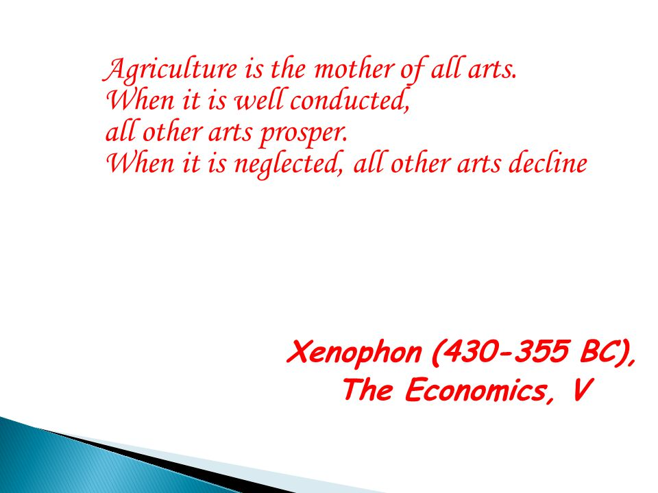 Agriculture is the mother of all arts. When it is well conducted, all other arts prosper. When it is neglected, all other arts decline Xenophon (430-3