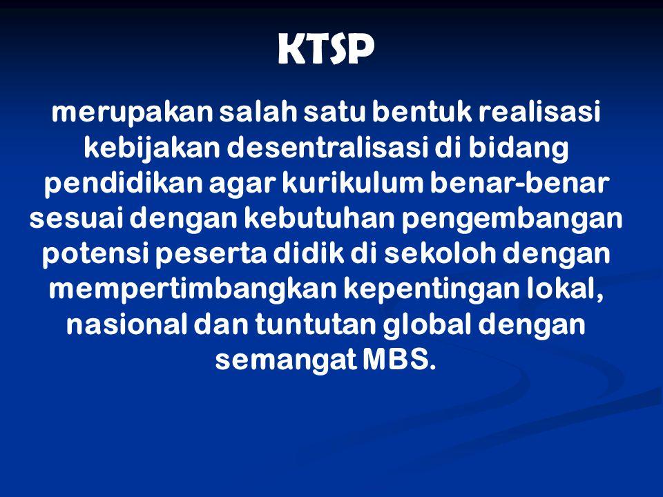 KTSP merupakan salah satu bentuk realisasi kebijakan desentralisasi di bidang pendidikan agar kurikulum benar-benar sesuai dengan kebutuhan pengembang