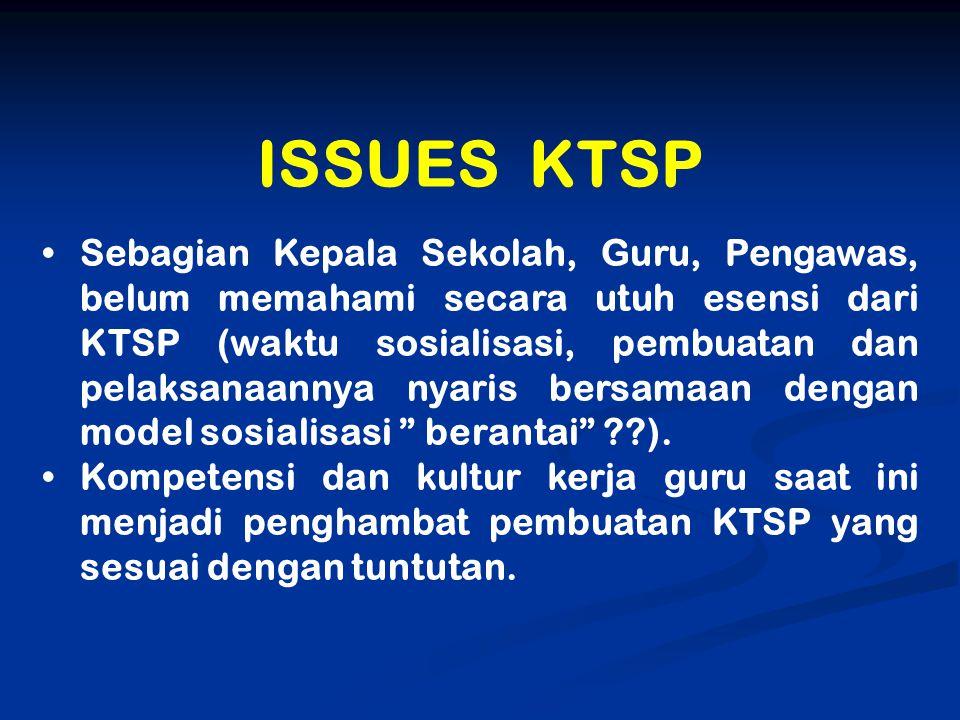 ISSUES KTSP Sebagian Kepala Sekolah, Guru, Pengawas, belum memahami secara utuh esensi dari KTSP (waktu sosialisasi, pembuatan dan pelaksanaannya nyar