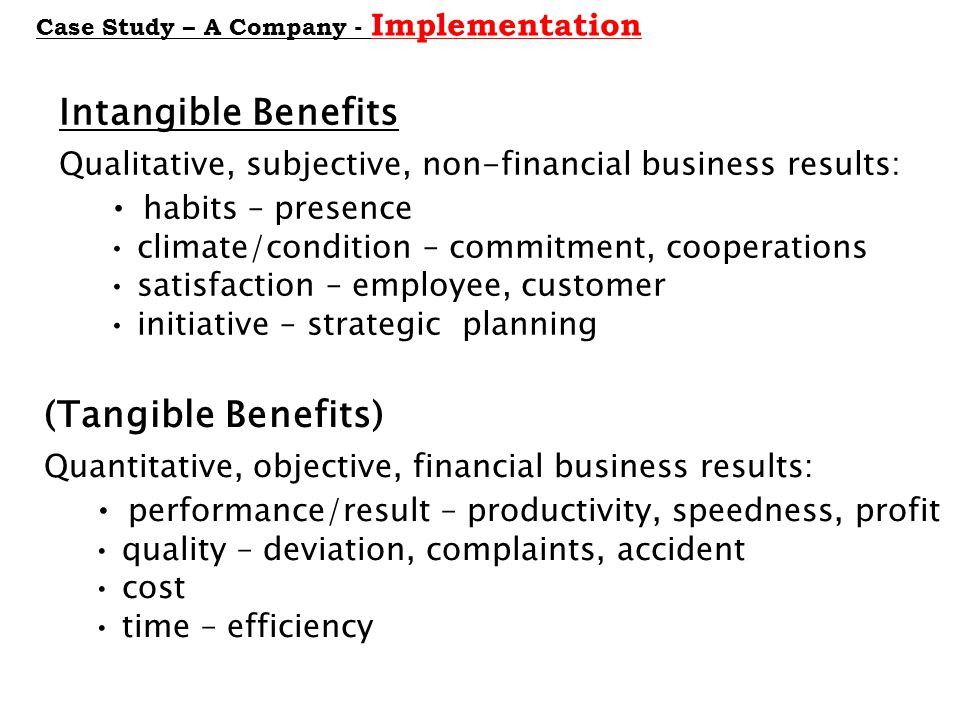 Case Study – A Company - Implementation Intangible Benefits Qualitative, subjective, non-financial business results: habits – presence climate/condition – commitment, cooperations satisfaction – employee, customer initiative – strategic planning (Tangible Benefits) Quantitative, objective, financial business results: performance/result – productivity, speedness, profit quality – deviation, complaints, accident cost time – efficiency