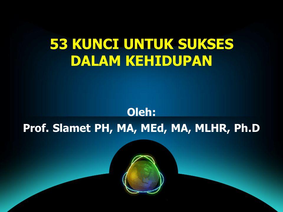 53 KUNCI UNTUK SUKSES DALAM KEHIDUPAN Oleh: Prof. Slamet PH, MA, MEd, MA, MLHR, Ph.D