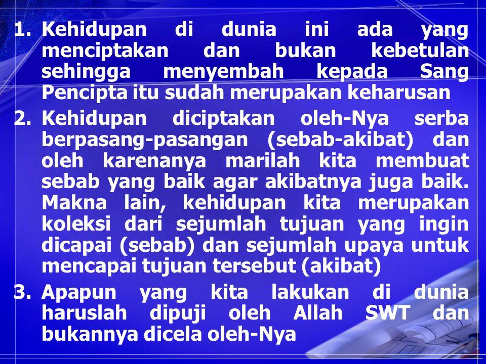 1.Kehidupan di dunia ini ada yang menciptakan dan bukan kebetulan sehingga menyembah kepada Sang Pencipta itu sudah merupakan keharusan 2.Kehidupan diciptakan oleh-Nya serba berpasang-pasangan (sebab-akibat) dan oleh karenanya marilah kita membuat sebab yang baik agar akibatnya juga baik.